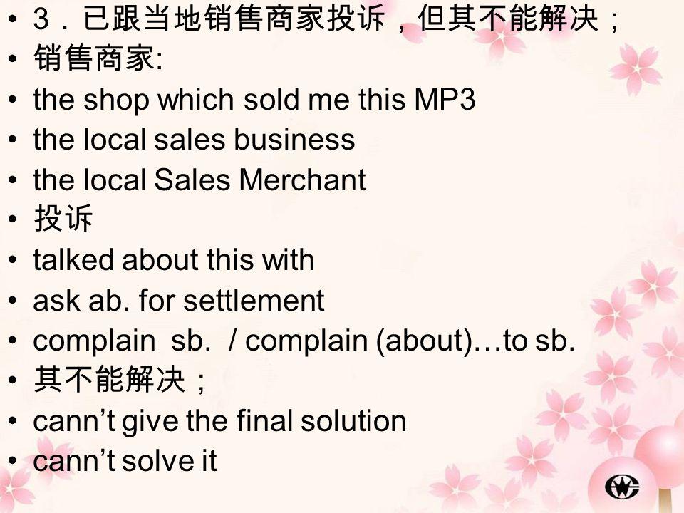 3 .已跟当地销售商家投诉,但其不能解决; 销售商家 : the shop which sold me this MP3 the local sales business the local Sales Merchant 投诉 talked about this with ask ab. for s
