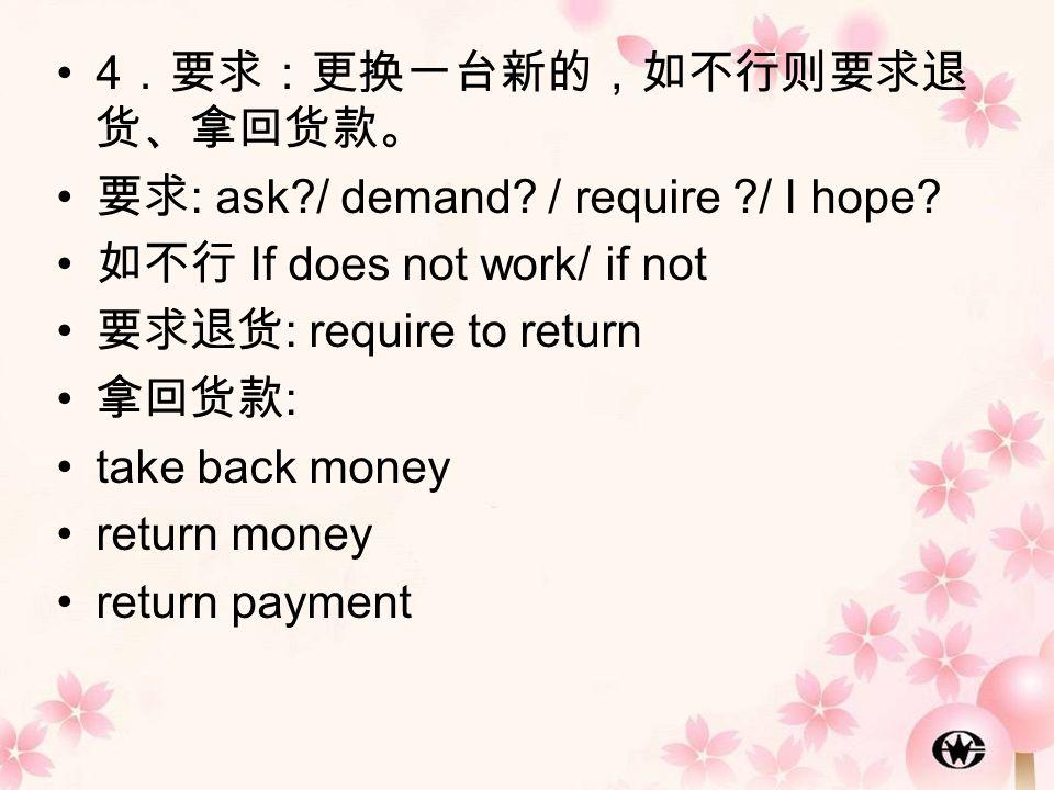 4 .要求:更换一台新的,如不行则要求退 货、拿回货款。 要求 : ask?/ demand? / require ?/ I hope? 如不行 If does not work/ if not 要求退货 : require to return 拿回货款 : take back money retu