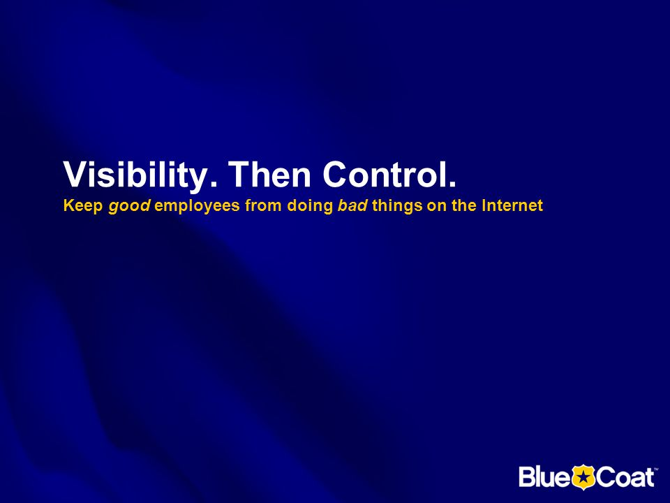 Visibility. Then Control. Keep good employees from doing bad things on the Internet