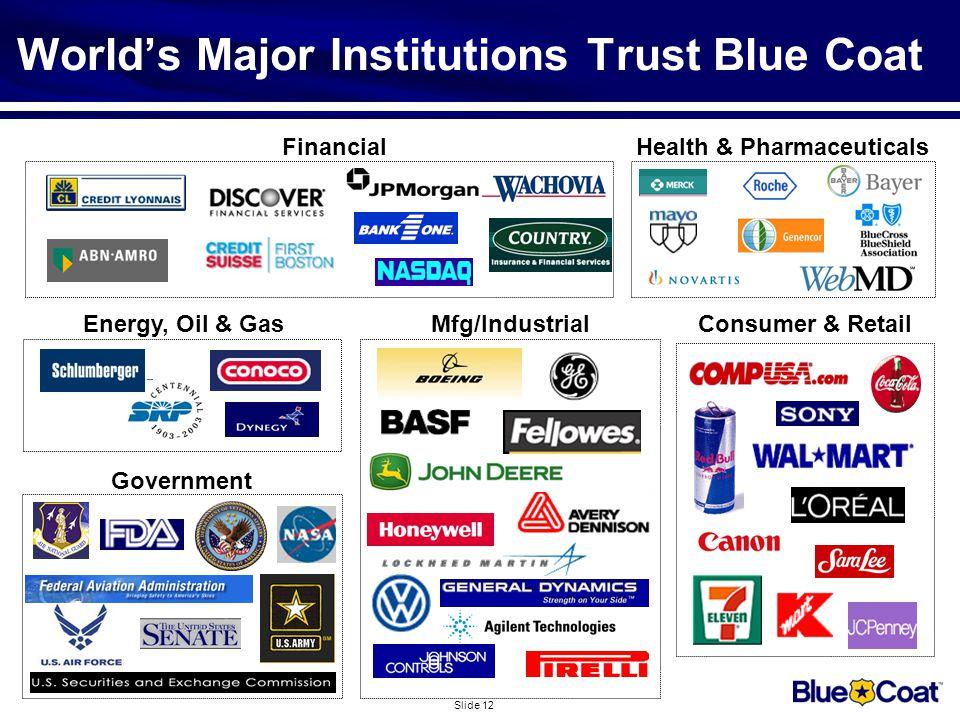 Slide 12 Energy, Oil & Gas Health & Pharmaceuticals Government World's Major Institutions Trust Blue Coat Financial Mfg/IndustrialConsumer & Retail