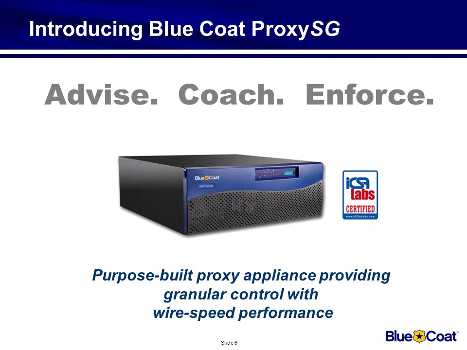 Slide 6 Introducing Blue Coat ProxySG Purpose-built proxy appliance providing granular control with wire-speed performance Advise.Coach.Enforce.