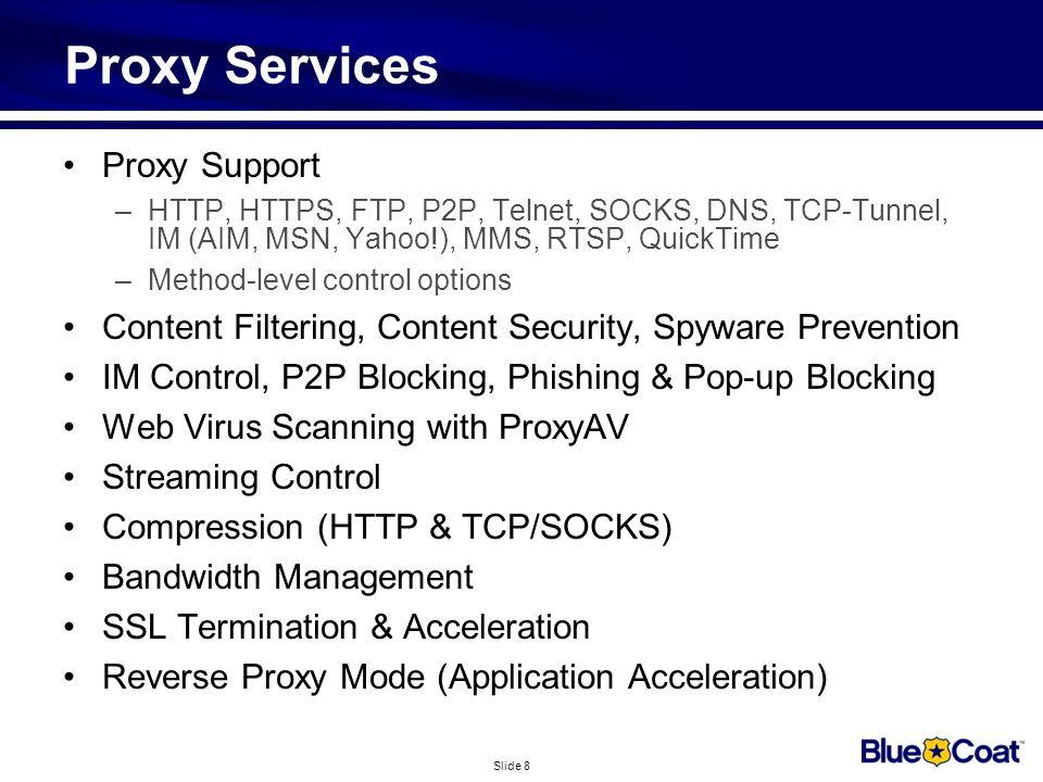 Slide 8 Proxy Services Proxy Support –HTTP, HTTPS, FTP, P2P, Telnet, SOCKS, DNS, TCP-Tunnel, IM (AIM, MSN, Yahoo!), MMS, RTSP, QuickTime –Method-level