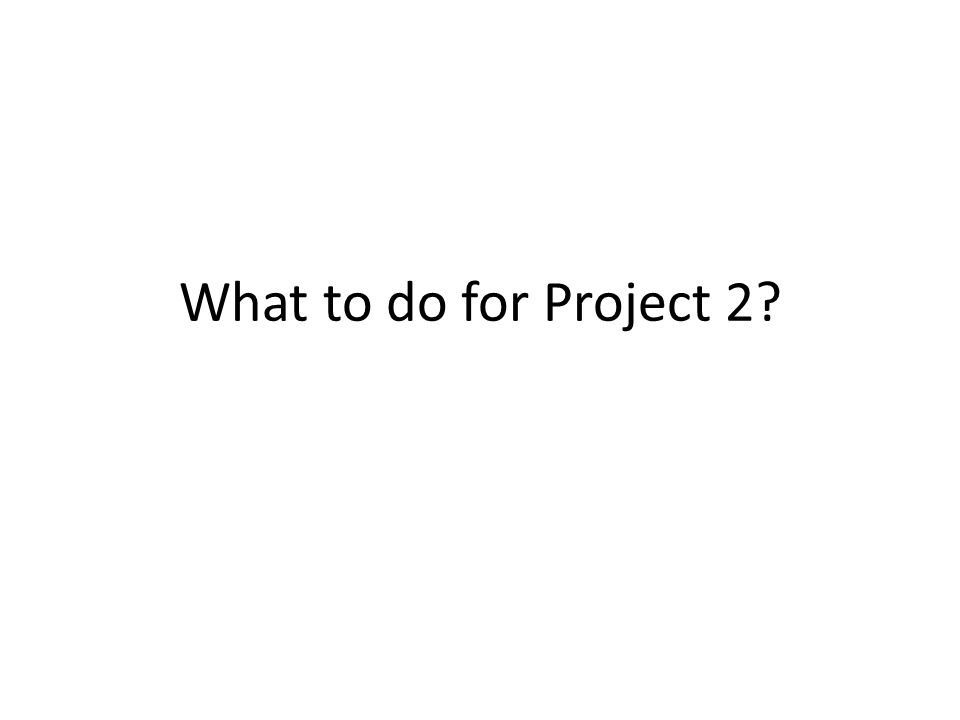 What to do for Project 2?