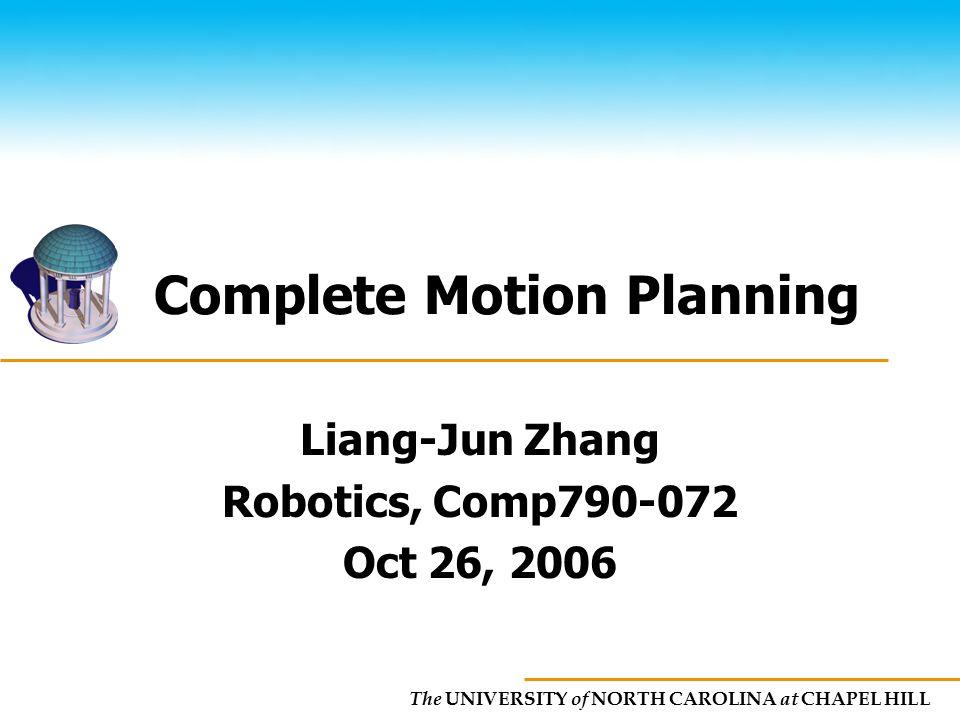 The UNIVERSITY of NORTH CAROLINA at CHAPEL HILL Complete Motion Planning Liang-Jun Zhang Robotics, Comp790-072 Oct 26, 2006