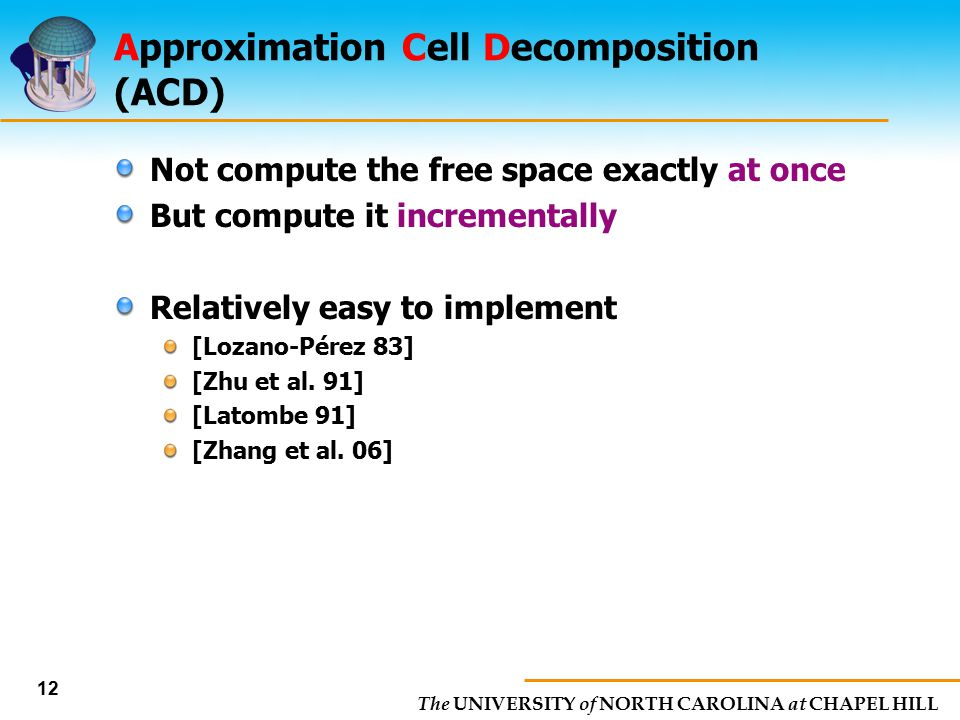 The UNIVERSITY of NORTH CAROLINA at CHAPEL HILL 12 Approximation Cell Decomposition (ACD) Not compute the free space exactly at once But compute it in