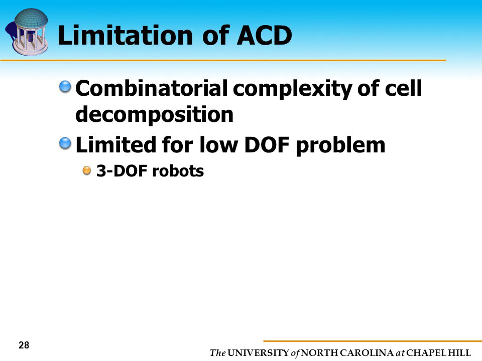 The UNIVERSITY of NORTH CAROLINA at CHAPEL HILL 28 Limitation of ACD Combinatorial complexity of cell decomposition Limited for low DOF problem 3-DOF