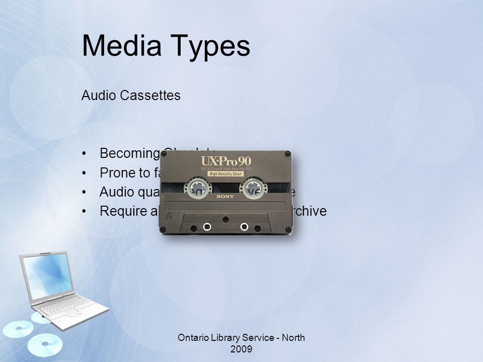 Media Types Audio Cassettes Becoming Obsolete Prone to failure Audio quality degrades over time Require a lot of space to store/archive Ontario Library Service - North 2009