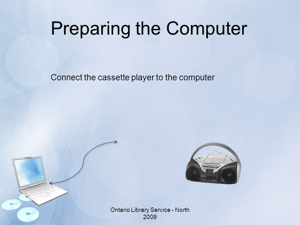 Preparing the Computer Connect the cassette player to the computer Ontario Library Service - North 2009