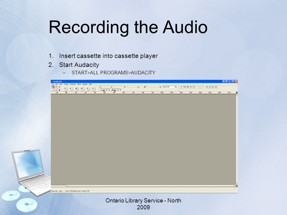 Recording the Audio 1.Insert cassette into cassette player 2.Start Audacity –START>ALL PROGRAMS>AUDACITY Ontario Library Service - North 2009