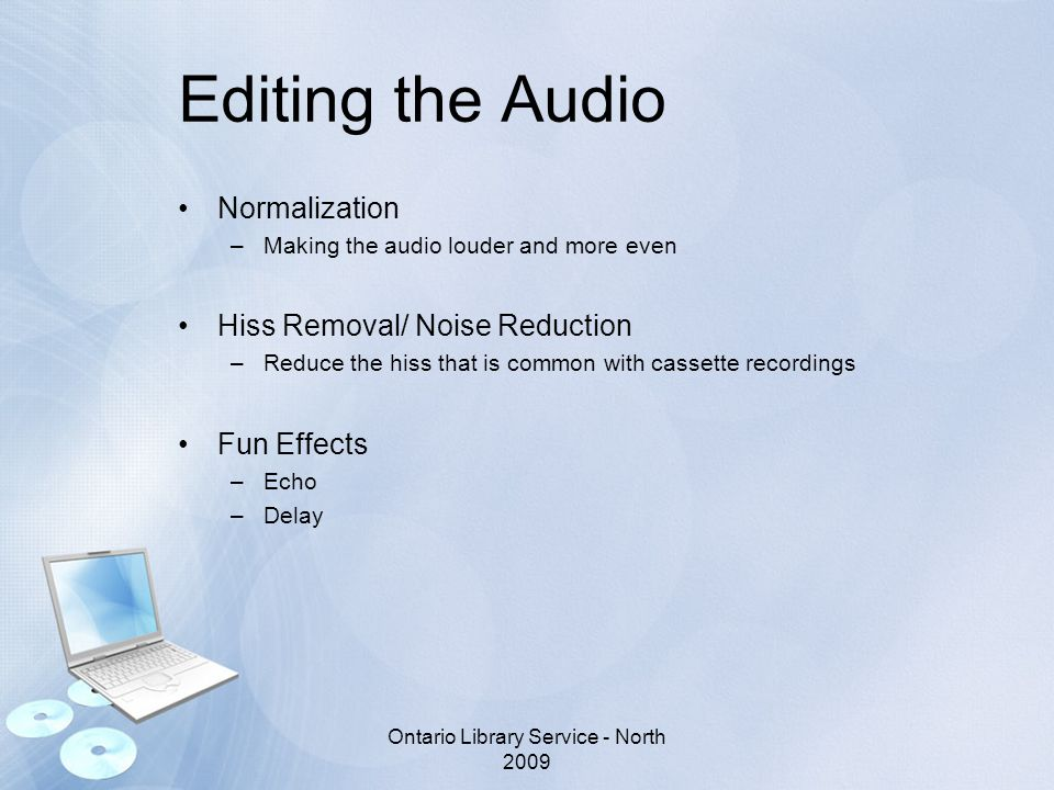 Editing the Audio Normalization –Making the audio louder and more even Hiss Removal/ Noise Reduction –Reduce the hiss that is common with cassette rec
