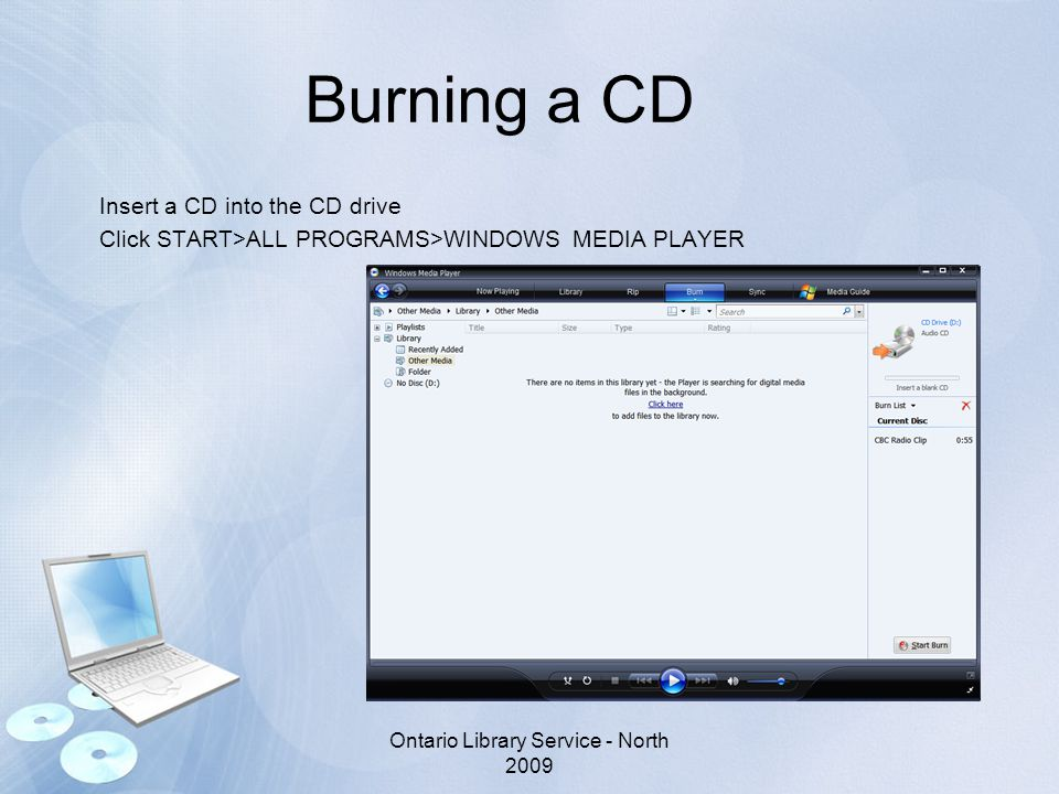 Burning a CD Insert a CD into the CD drive Click START>ALL PROGRAMS>WINDOWS MEDIA PLAYER Ontario Library Service - North 2009