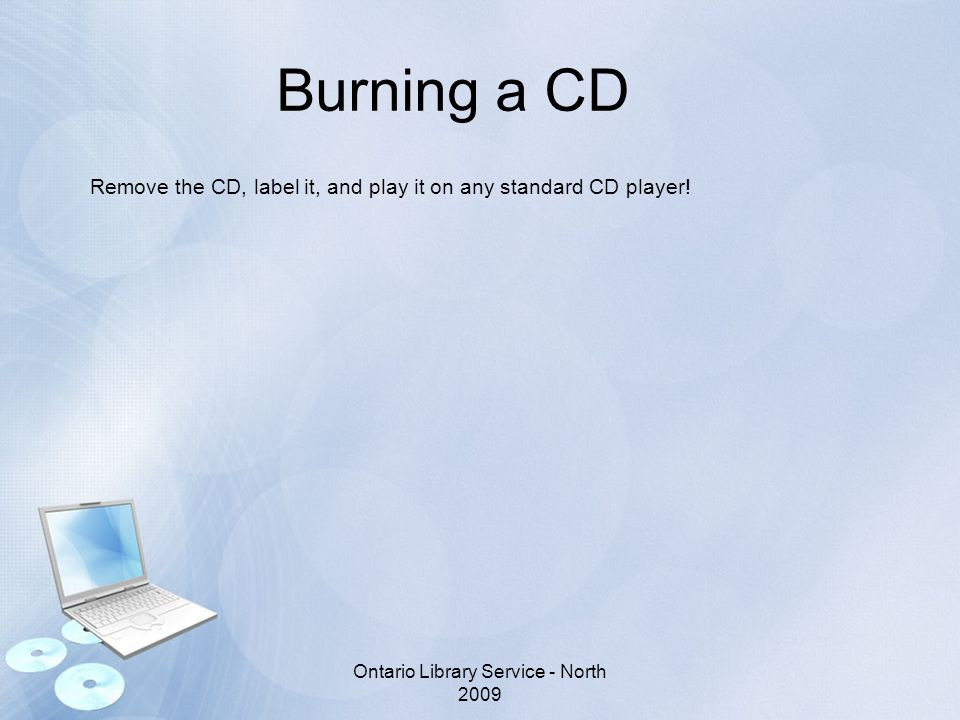 Burning a CD Remove the CD, label it, and play it on any standard CD player.