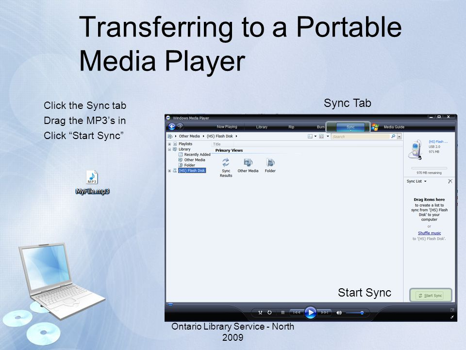 Transferring to a Portable Media Player Click the Sync tab Drag the MP3's in Click Start Sync Ontario Library Service - North 2009 Sync Tab Start Sync