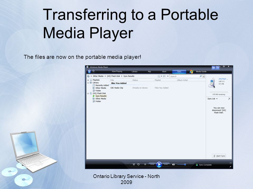Transferring to a Portable Media Player The files are now on the portable media player! Ontario Library Service - North 2009