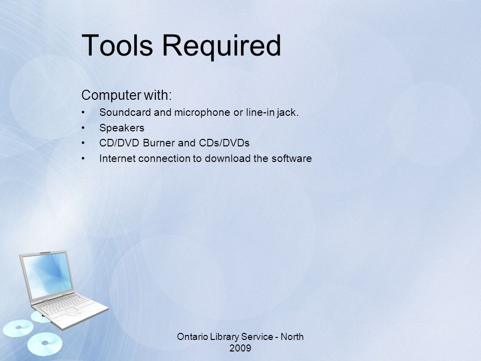 Tools Required Computer with: Soundcard and microphone or line-in jack. Speakers CD/DVD Burner and CDs/DVDs Internet connection to download the softwa