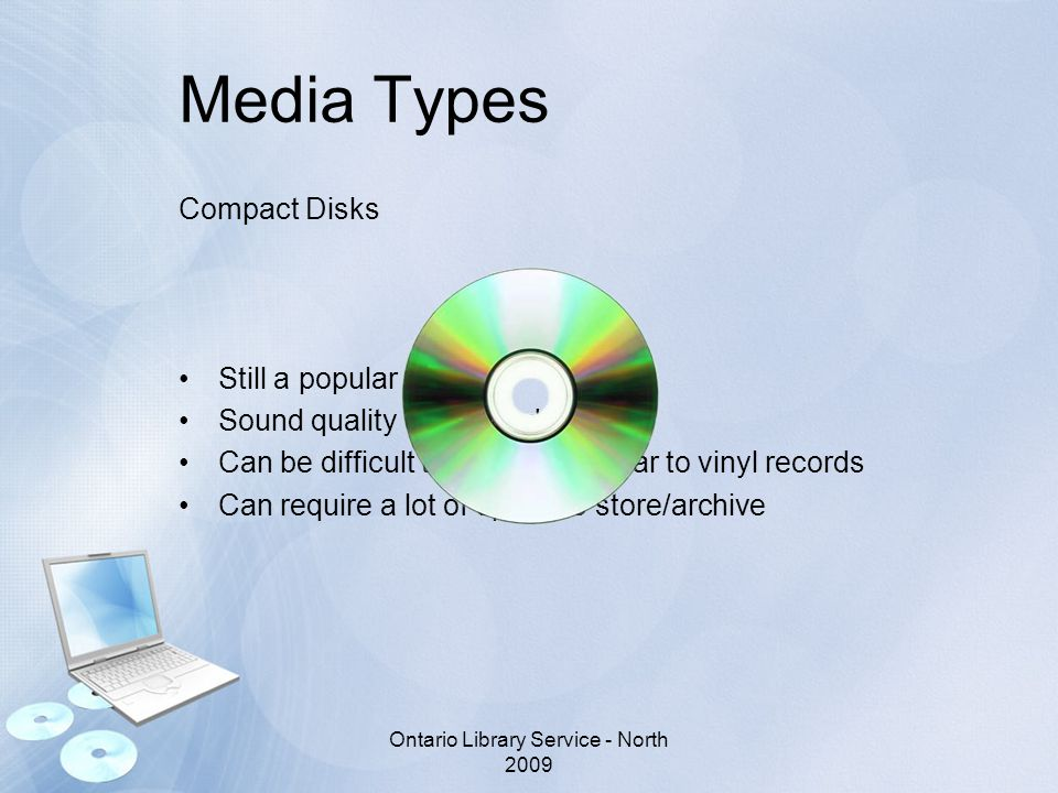 Media Types Compact Disks Still a popular choice Sound quality does not degrade Can be difficult to maintain similar to vinyl records Can require a lot of space to store/archive Ontario Library Service - North 2009