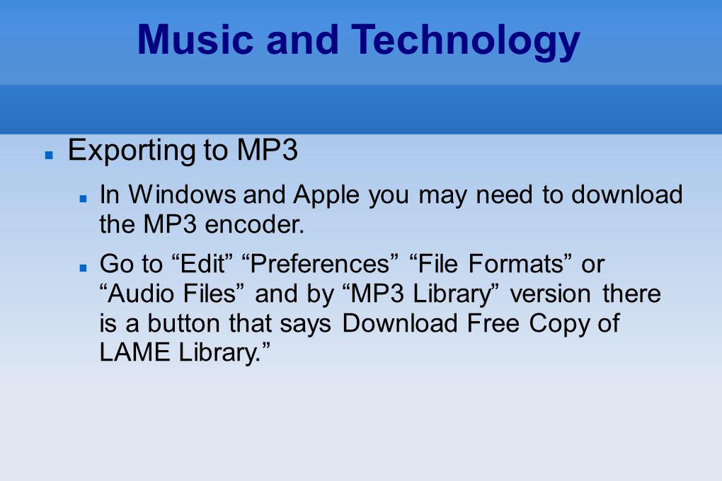 "Music and Technology Exporting to MP3 In Windows and Apple you may need to download the MP3 encoder. Go to ""Edit"" ""Preferences"" ""File Formats"" or ""Aud"