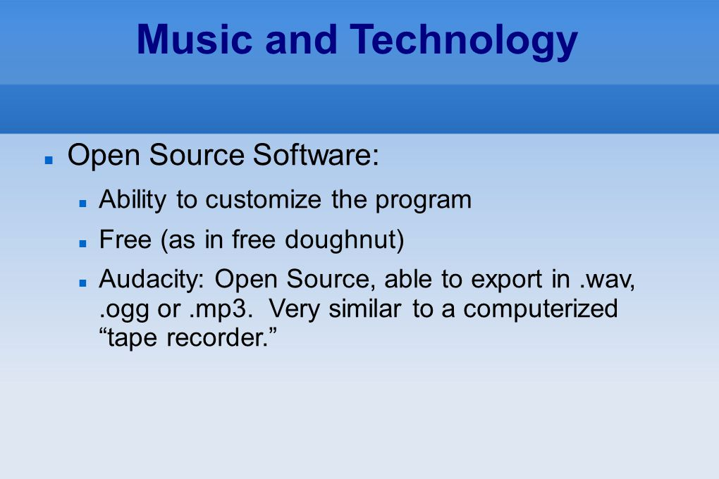 Music and Technology Open Source Software: Ability to customize the program Free (as in free doughnut)‏ Audacity: Open Source, able to export in.wav,.