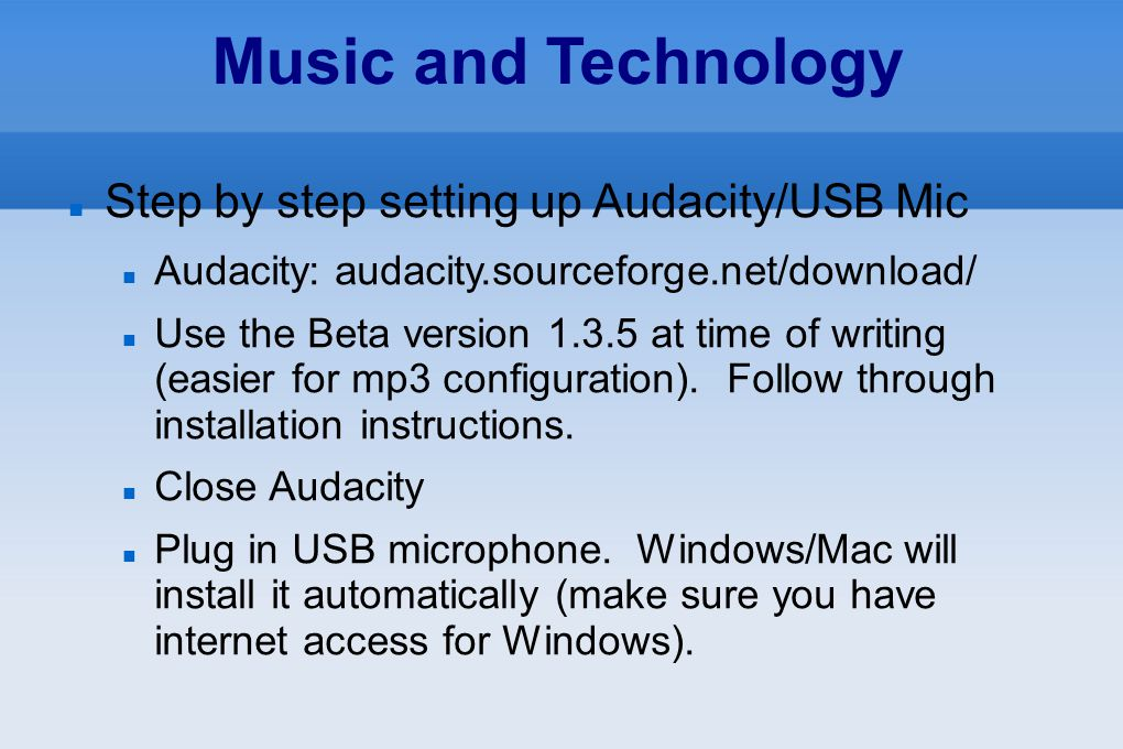 Music and Technology Step by step setting up Audacity/USB Mic Audacity: audacity.sourceforge.net/download/ Use the Beta version 1.3.5 at time of writi