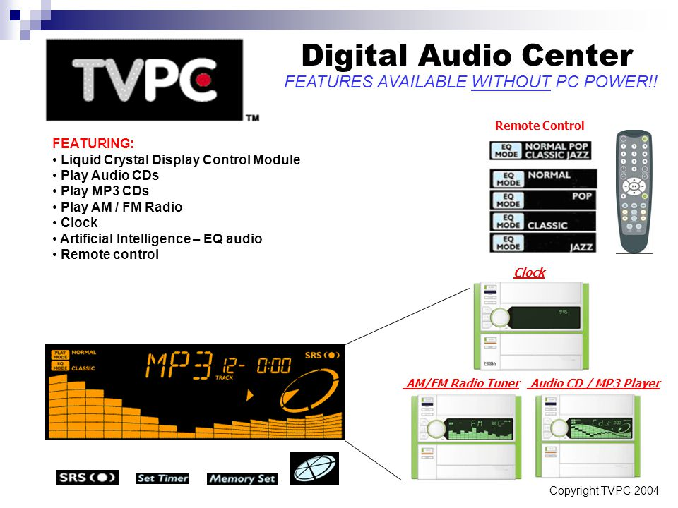 Copyright TVPC 2004 Digital Audio Center Remote Control Clock AM/FM Radio Tuner Audio CD / MP3 Player FEATURING: Liquid Crystal Display Control Module Play Audio CDs Play MP3 CDs Play AM / FM Radio Clock Artificial Intelligence – EQ audio Remote control FEATURES AVAILABLE WITHOUT PC POWER!!