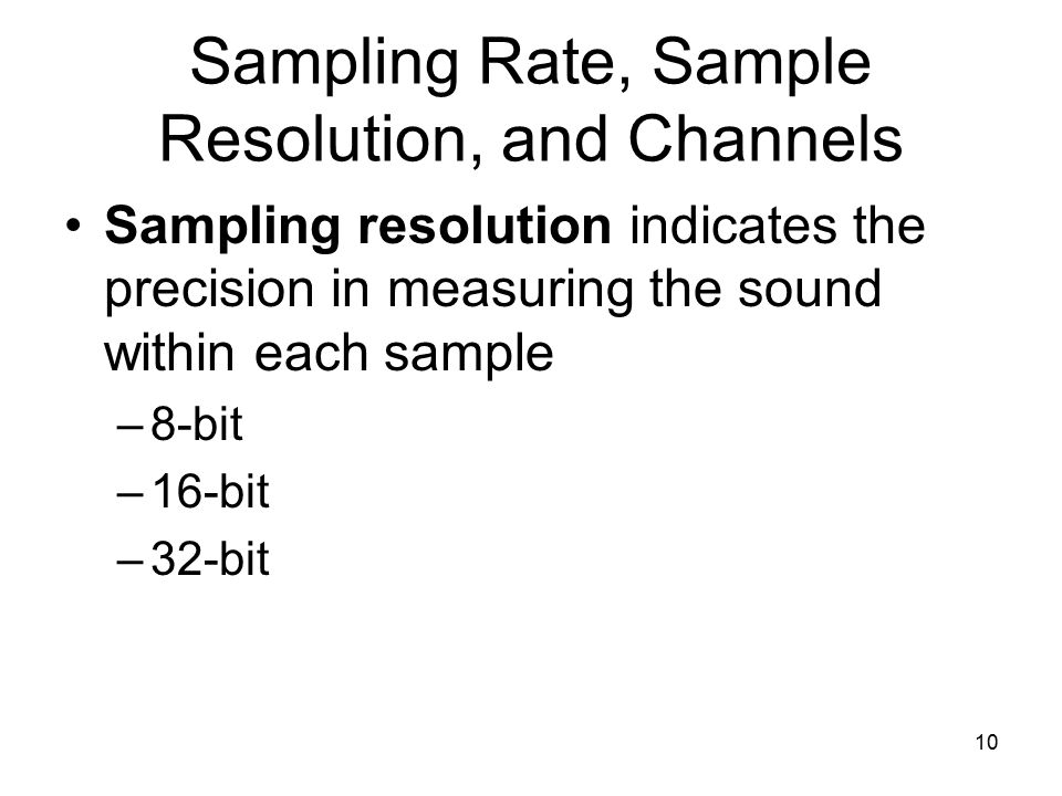 10 Sampling Rate, Sample Resolution, and Channels Sampling resolution indicates the precision in measuring the sound within each sample –8-bit –16-bit –32-bit