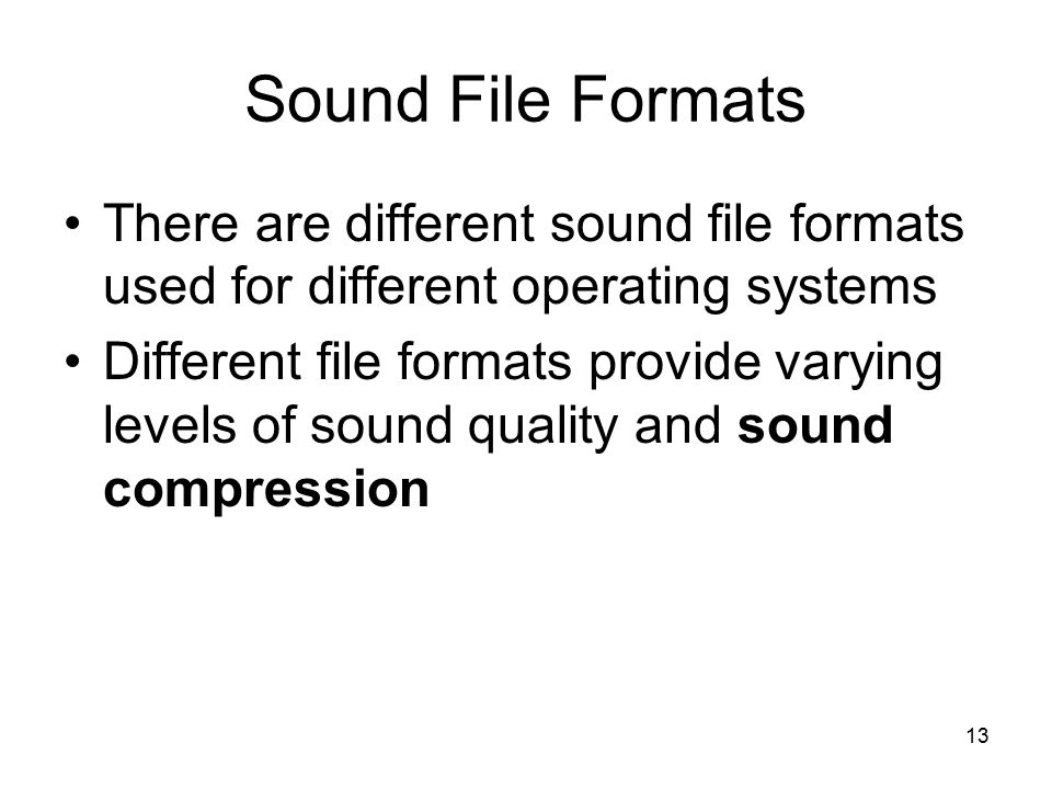 13 Sound File Formats There are different sound file formats used for different operating systems Different file formats provide varying levels of sou