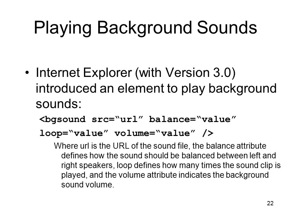22 Playing Background Sounds Internet Explorer (with Version 3.0) introduced an element to play background sounds: <bgsound src= url balance= value loop= value volume= value /> Where url is the URL of the sound file, the balance attribute defines how the sound should be balanced between left and right speakers, loop defines how many times the sound clip is played, and the volume attribute indicates the background sound volume.