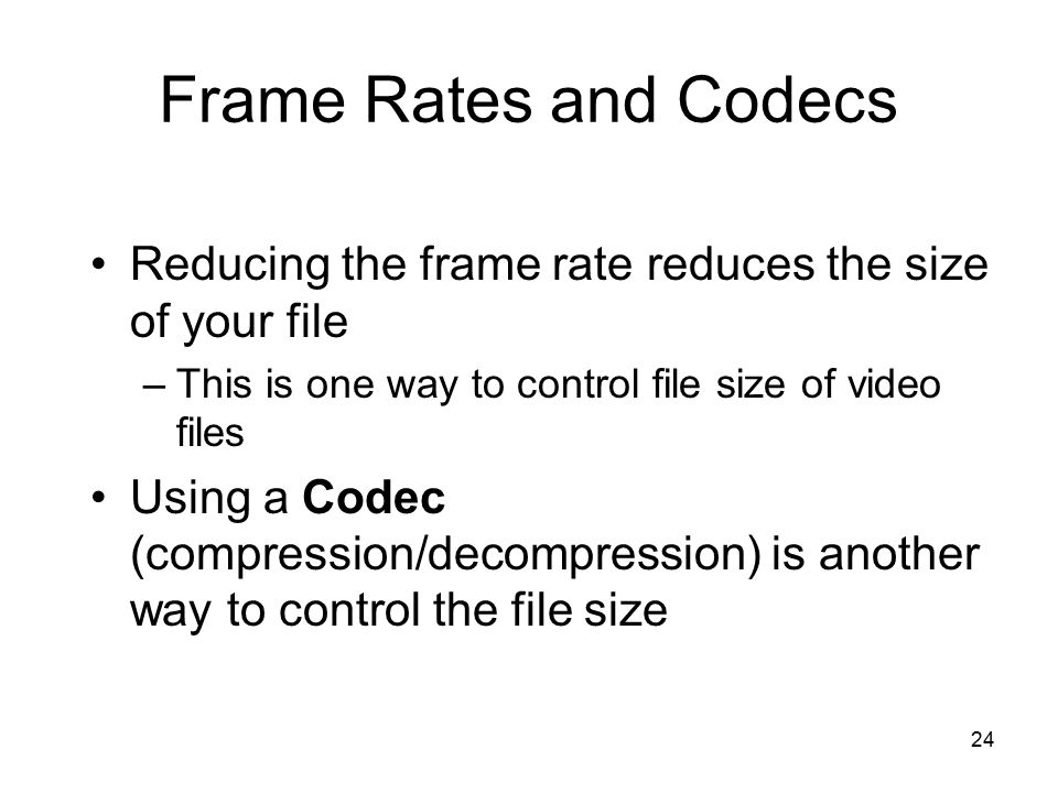 24 Frame Rates and Codecs Reducing the frame rate reduces the size of your file –This is one way to control file size of video files Using a Codec (compression/decompression) is another way to control the file size