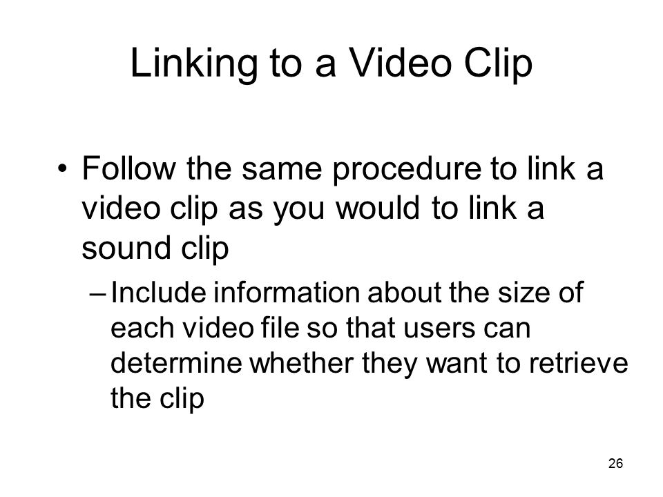 26 Linking to a Video Clip Follow the same procedure to link a video clip as you would to link a sound clip –Include information about the size of each video file so that users can determine whether they want to retrieve the clip