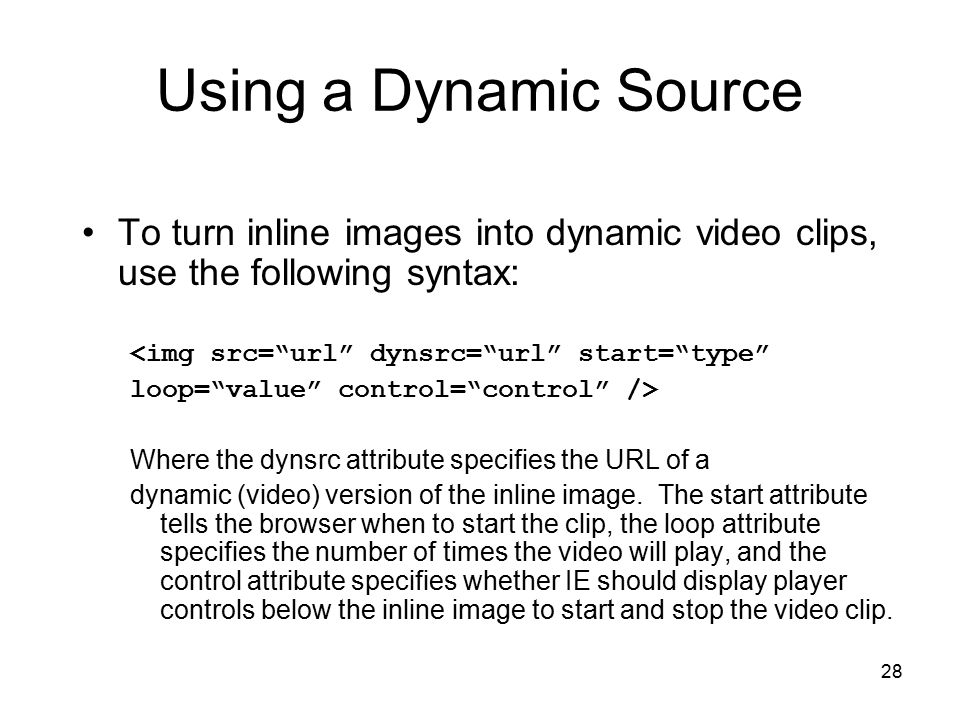 """28 Using a Dynamic Source To turn inline images into dynamic video clips, use the following syntax: <img src=""""url"""" dynsrc=""""url"""" start=""""type"""" loop=""""val"""