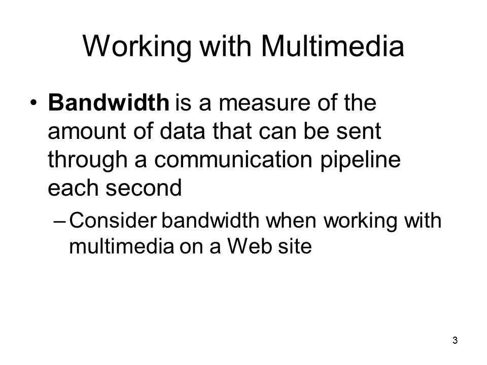 3 Working with Multimedia Bandwidth is a measure of the amount of data that can be sent through a communication pipeline each second –Consider bandwid