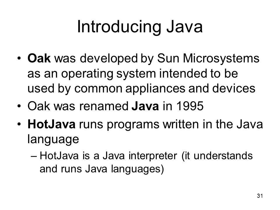 31 Introducing Java Oak was developed by Sun Microsystems as an operating system intended to be used by common appliances and devices Oak was renamed Java in 1995 HotJava runs programs written in the Java language –HotJava is a Java interpreter (it understands and runs Java languages)
