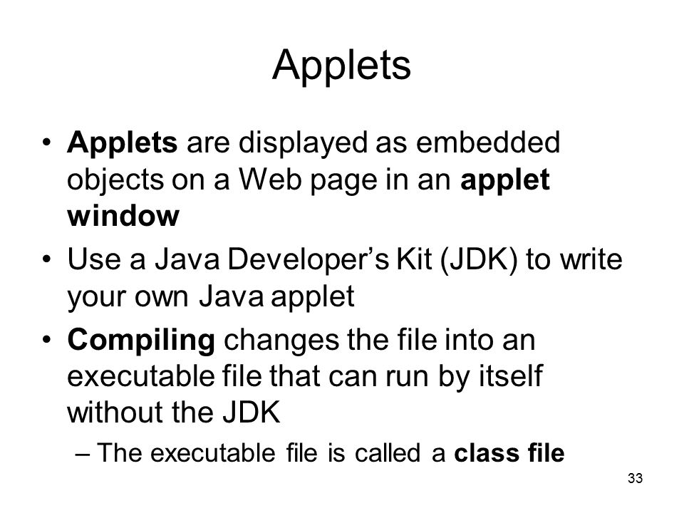 33 Applets Applets are displayed as embedded objects on a Web page in an applet window Use a Java Developer's Kit (JDK) to write your own Java applet Compiling changes the file into an executable file that can run by itself without the JDK –The executable file is called a class file
