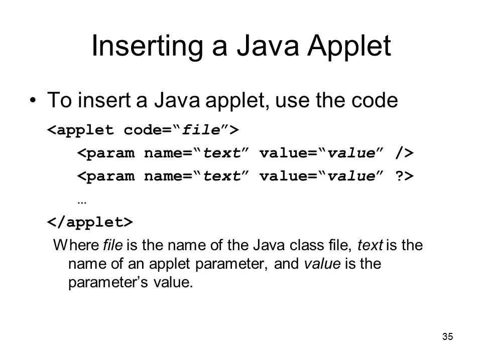 35 Inserting a Java Applet To insert a Java applet, use the code … Where file is the name of the Java class file, text is the name of an applet parameter, and value is the parameter's value.