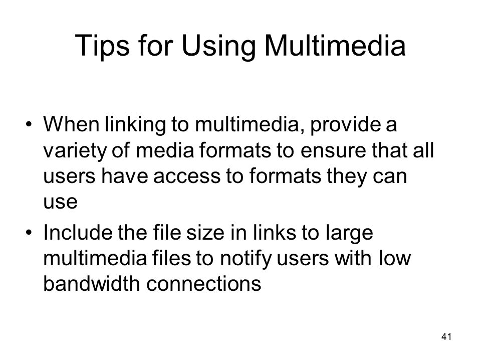 41 Tips for Using Multimedia When linking to multimedia, provide a variety of media formats to ensure that all users have access to formats they can use Include the file size in links to large multimedia files to notify users with low bandwidth connections