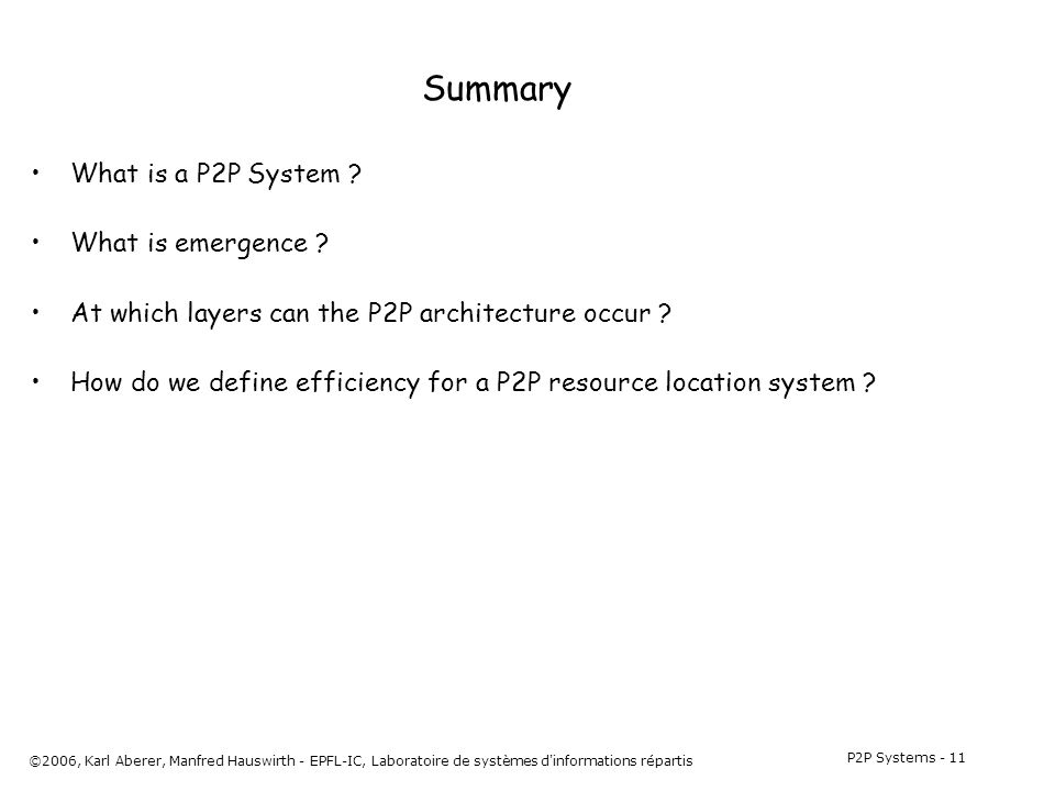 P2P Systems - 11 ©2006, Karl Aberer, Manfred Hauswirth - EPFL-IC, Laboratoire de systèmes d informations répartis Summary What is a P2P System .
