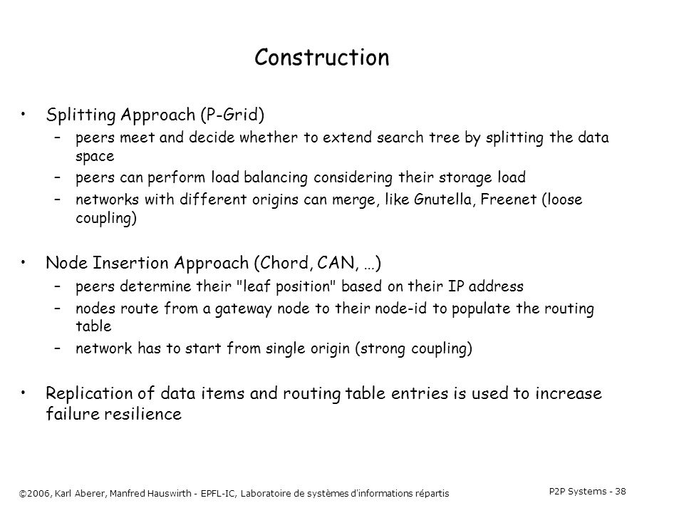 P2P Systems - 38 ©2006, Karl Aberer, Manfred Hauswirth - EPFL-IC, Laboratoire de systèmes d informations répartis Construction Splitting Approach (P-Grid) –peers meet and decide whether to extend search tree by splitting the data space –peers can perform load balancing considering their storage load –networks with different origins can merge, like Gnutella, Freenet (loose coupling) Node Insertion Approach (Chord, CAN, …) –peers determine their leaf position based on their IP address –nodes route from a gateway node to their node-id to populate the routing table –network has to start from single origin (strong coupling) Replication of data items and routing table entries is used to increase failure resilience