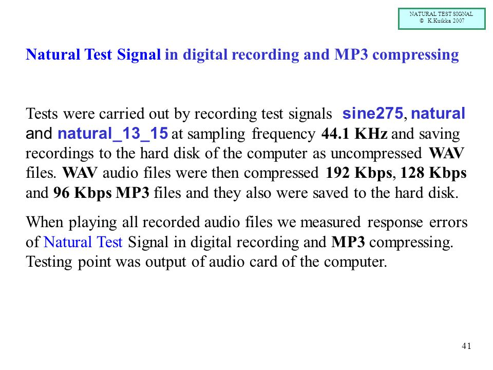 NATURAL TEST SIGNAL © K.Kuikka 2007 41 Natural Test Signal in digital recording and MP3 compressing Tests were carried out by recording test signals s