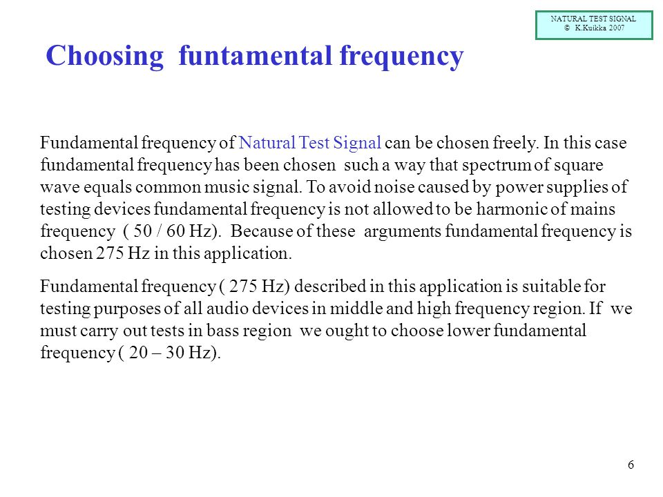NATURAL TEST SIGNAL © K.Kuikka 2007 6 Choosing funtamental frequency Fundamental frequency of Natural Test Signal can be chosen freely. In this case f