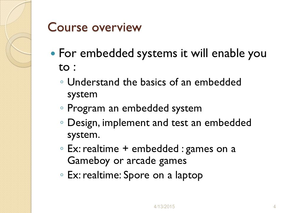 Course overview For embedded systems it will enable you to : ◦ Understand the basics of an embedded system ◦ Program an embedded system ◦ Design, implement and test an embedded system.