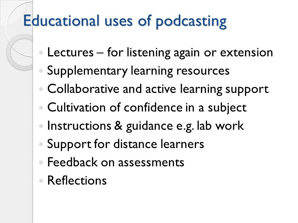 Educational uses of podcasting Lectures – for listening again or extension Supplementary learning resources Collaborative and active learning support Cultivation of confidence in a subject Instructions & guidance e.g.