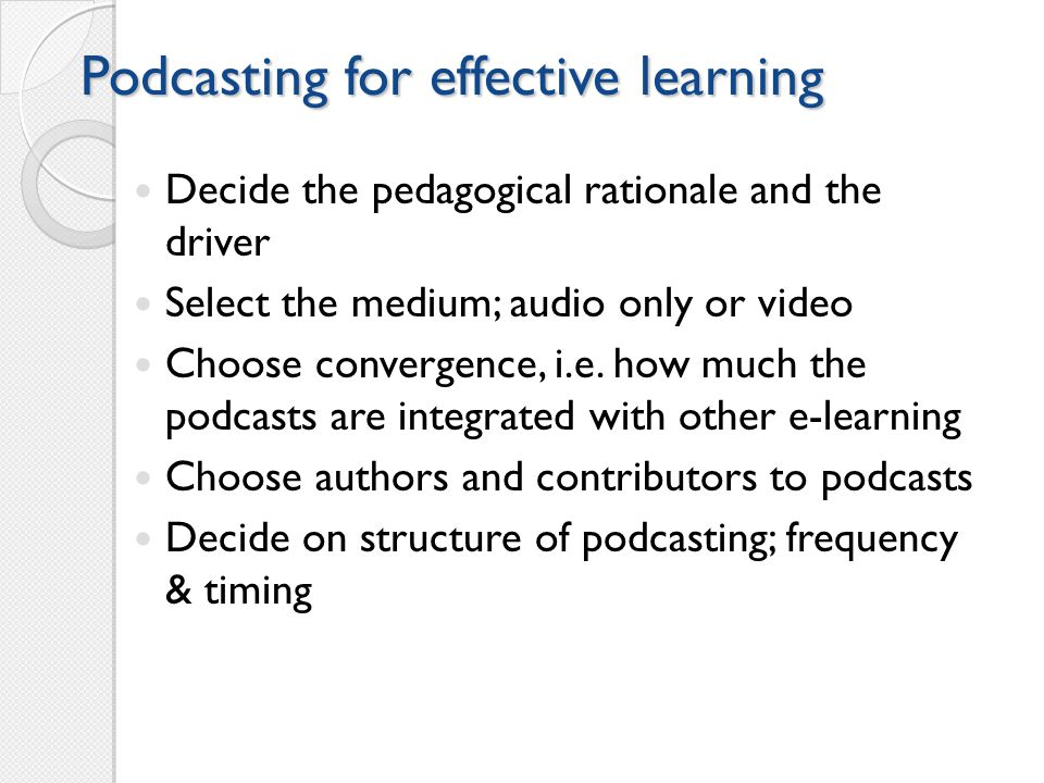 Podcasting for effective learning Decide the pedagogical rationale and the driver Select the medium; audio only or video Choose convergence, i.e.