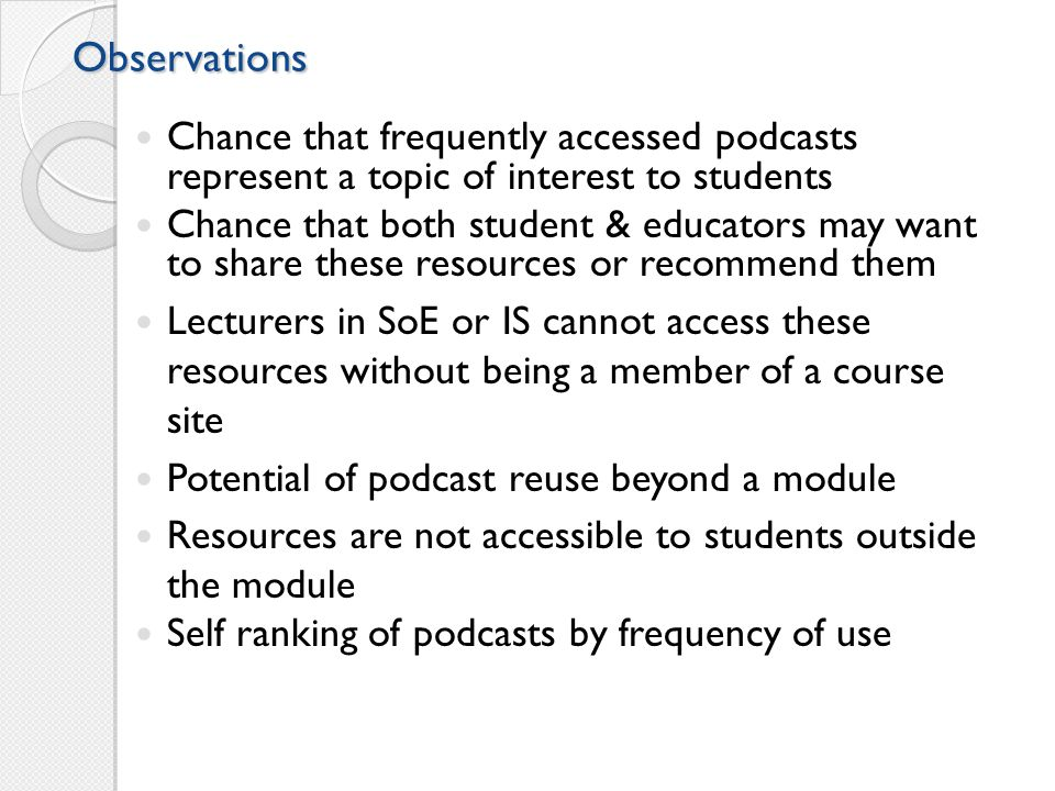 Observations Chance that frequently accessed podcasts represent a topic of interest to students Chance that both student & educators may want to share these resources or recommend them Lecturers in SoE or IS cannot access these resources without being a member of a course site Potential of podcast reuse beyond a module Resources are not accessible to students outside the module Self ranking of podcasts by frequency of use