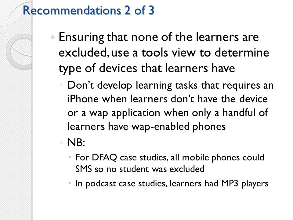 Recommendations 2 of 3 Ensuring that none of the learners are excluded, use a tools view to determine type of devices that learners have ◦ Don't develop learning tasks that requires an iPhone when learners don't have the device or a wap application when only a handful of learners have wap-enabled phones ◦ NB:  For DFAQ case studies, all mobile phones could SMS so no student was excluded  In podcast case studies, learners had MP3 players