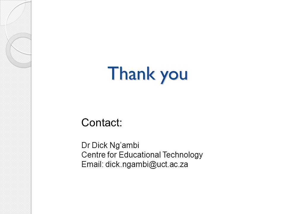 Thank you Contact: Dr Dick Ng'ambi Centre for Educational Technology Email: dick.ngambi@uct.ac.za