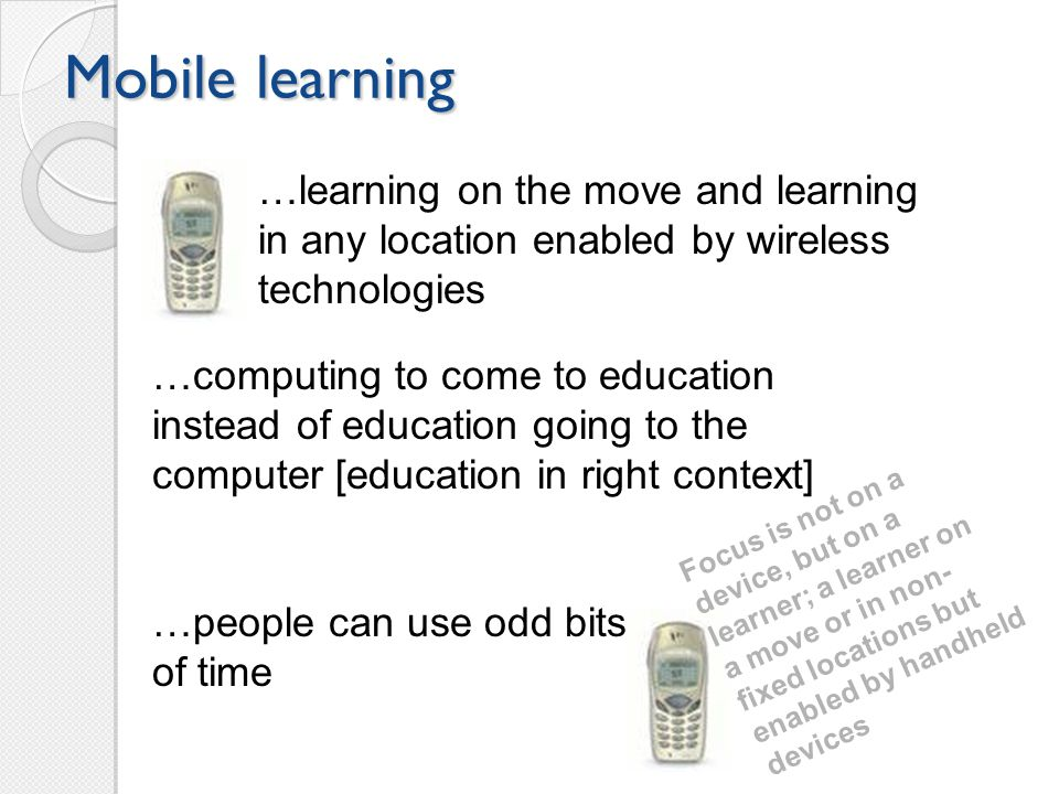 Mobile learning …learning on the move and learning in any location enabled by wireless technologies …people can use odd bits of time …computing to come to education instead of education going to the computer [education in right context] Focus is not on a device, but on a learner; a learner on a move or in non- fixed locations but enabled by handheld devices