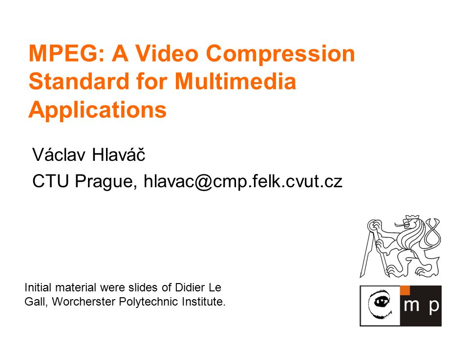 MPEG: A Video Compression Standard for Multimedia Applications Václav Hlaváč CTU Prague, hlavac@cmp.felk.cvut.cz Initial material were slides of Didier Le Gall, Worcherster Polytechnic Institute.