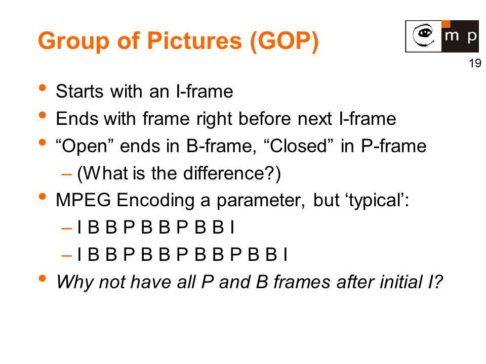 19 Group of Pictures (GOP) Starts with an I-frame Ends with frame right before next I-frame Open ends in B-frame, Closed in P-frame –(What is the difference?) MPEG Encoding a parameter, but 'typical': –I B B P B B P B B I –I B B P B B P B B P B B I Why not have all P and B frames after initial I?