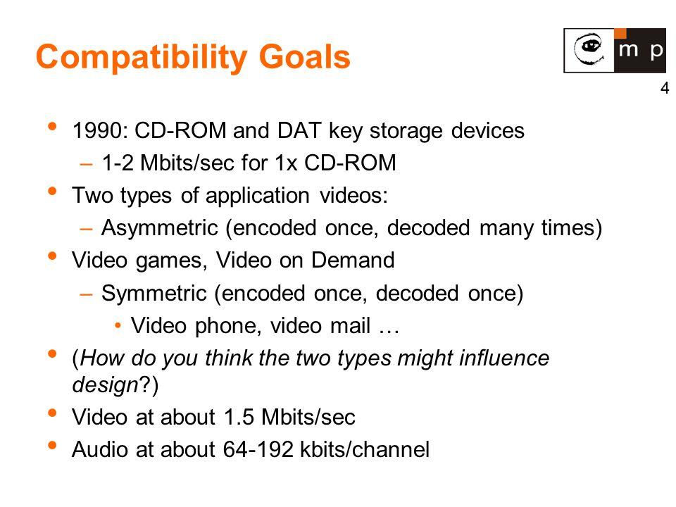 4 Compatibility Goals 1990: CD-ROM and DAT key storage devices –1-2 Mbits/sec for 1x CD-ROM Two types of application videos: –Asymmetric (encoded once, decoded many times) Video games, Video on Demand –Symmetric (encoded once, decoded once) Video phone, video mail … (How do you think the two types might influence design?) Video at about 1.5 Mbits/sec Audio at about 64-192 kbits/channel