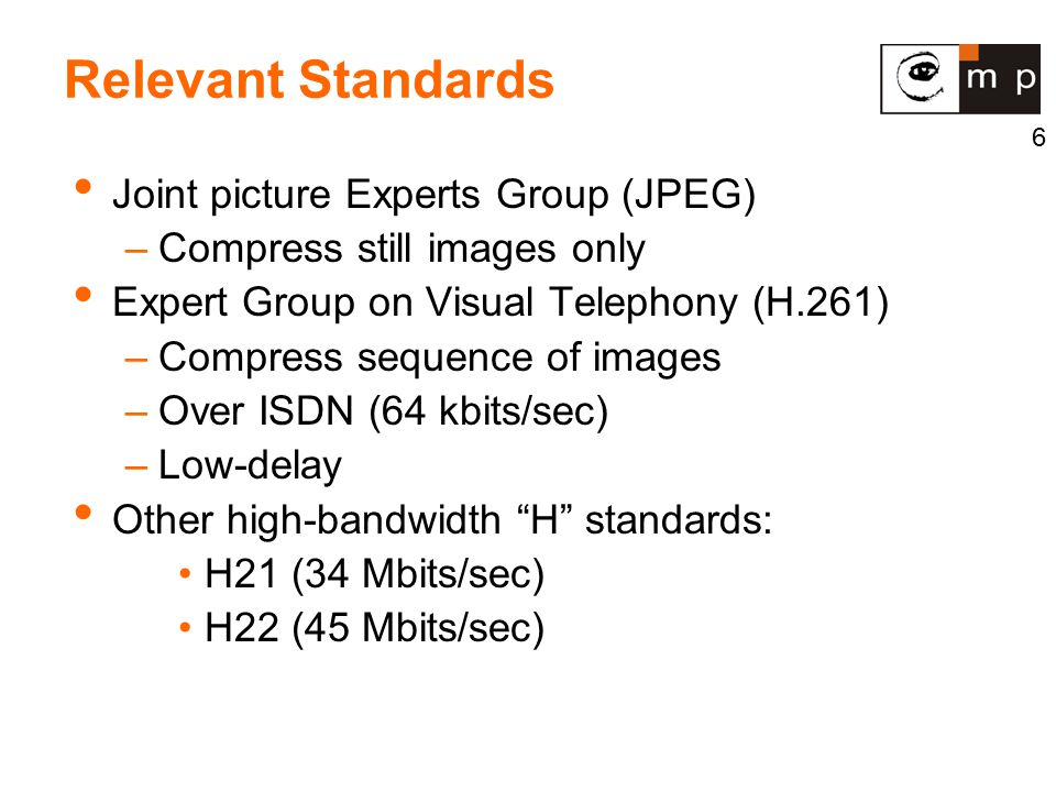 6 Relevant Standards Joint picture Experts Group (JPEG) –Compress still images only Expert Group on Visual Telephony (H.261) –Compress sequence of images –Over ISDN (64 kbits/sec) –Low-delay Other high-bandwidth H standards: H21 (34 Mbits/sec) H22 (45 Mbits/sec)